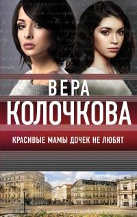 Красивые мамы дочек не любят - Вера Колочкова