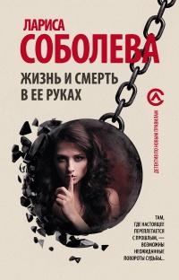 Жизнь и смерть в ее руках - Лариса Соболева