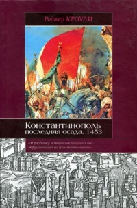 Константинополь. Последняя осада. 1453 - Роджер Кроули