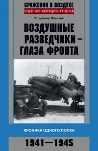 Воздушные разведчики – глаза фронта. Хроника одного полка. 1941–1945 - Владимир Поляков