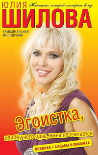 Эгоистка, или Я у него одна, жена не считается - Юлия Шилова