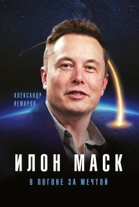 Илон Маск. В погоне за мечтой - Александр Немиров