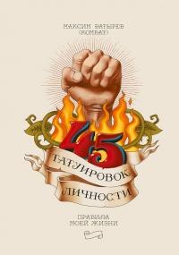 45 татуировок личности. Правила моей жизни - Максим Батырев