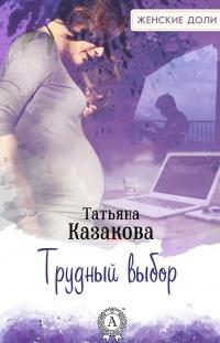 Трудный выбор - Татьяна Казакова