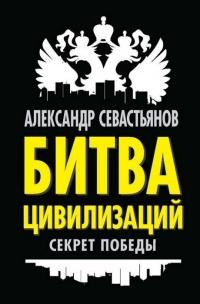 Битва цивилизаций. Секрет победы - Александр Севастьянов
