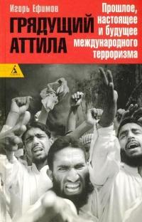 Грядущий Аттила. Прошлое, настоящее и будущее международного терроризма - Игорь Ефимов