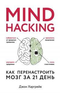 Mind hacking. Как перенастроить мозг за 21 день - Джон Харгрейв