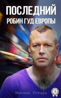 Последний Робин Гуд Европы - Михаил Ротарь