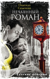 Нечаянный роман - Надежда Семенова
