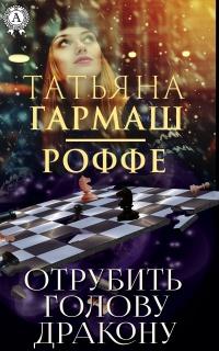 Отрубить голову дракону - Татьяна Гармаш-Роффе