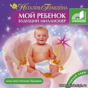 Правдина Наталья - Мой ребенок – будущий миллионер