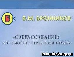 Бронников Вячеслав - Сверхсознание, кто смотрит через твои глаза?
