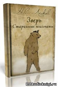 Лесков Николай - «Зверь», «Старинные психопаты»